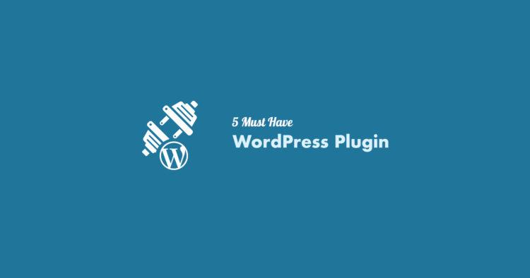 5 Must Have WordPress Plugin in 2017