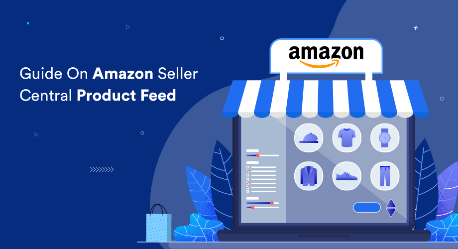 A Complete Guide On Amazon Seller Central Product Feed [2021]
